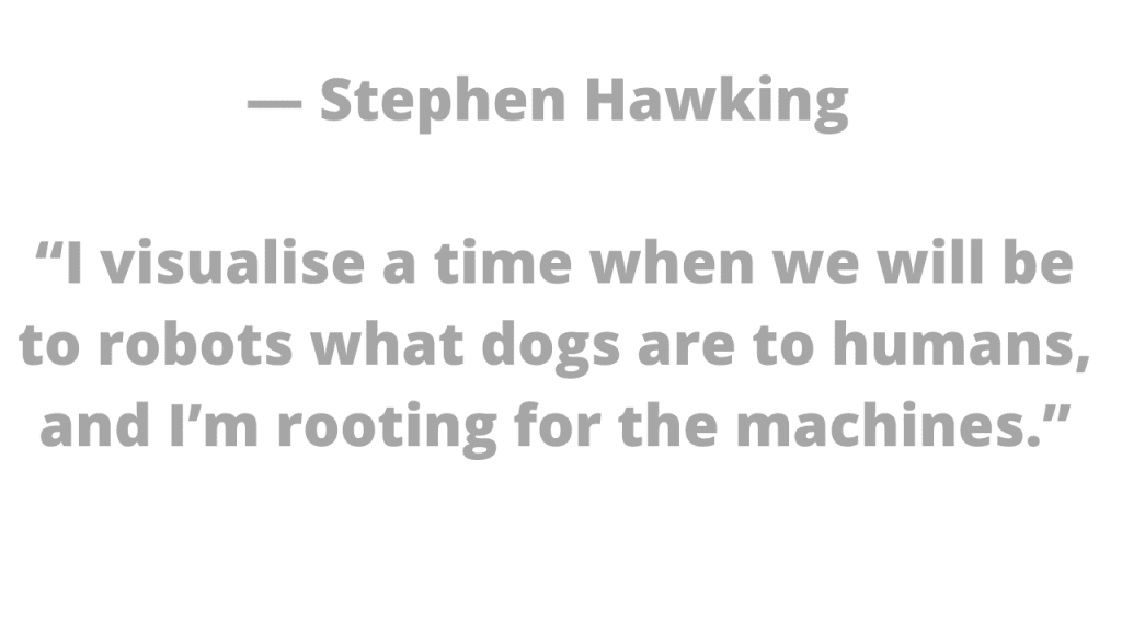 """Stephen Hawking told the BBC  """"I visualize a time when we will be to robots what dogs are to humans, and I'm rooting for the machines."""""""